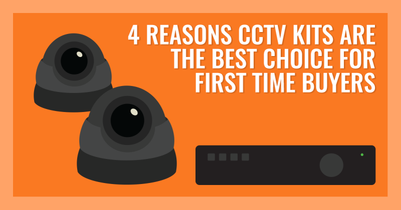 4 Reasons CCTV kits are the best choice for first time buyers