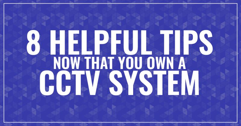 8 Helpful Tips Now That You Own a CCTV System