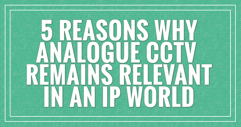 5 Reasons why Analogue CCTV Remains Relevant in an IP world